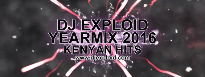 YEARMIX 2016 [#KENYANHITS] BY DJ EXPLOID #VIDEOMIX